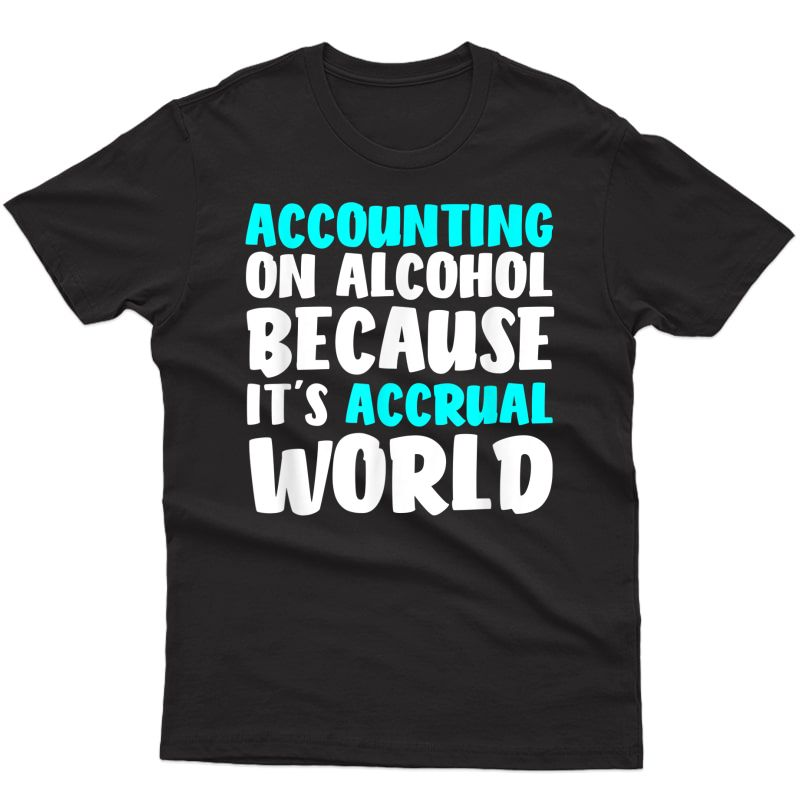 Accounting On Alcohol Because It's Accrual World Shirt