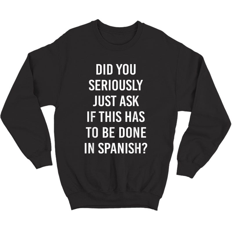 Does It Have To Be Done In Spanish Sarcasm Meme Tea Gift T-shirt Crewneck Sweater