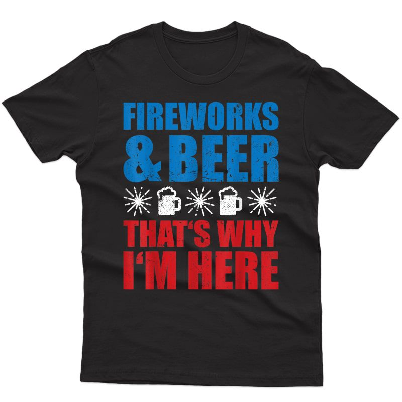 Fireworks And Beer Thats Why I'm Here Funny 4th Of July Gift T-shirt