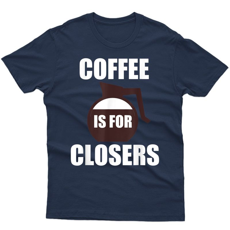 Funny Coffee T Shirt | Coffee Is For Closers T Shirt