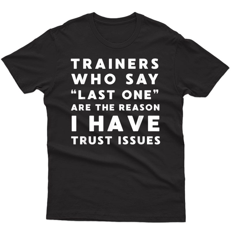 Funny Workout Shirt - Trainers Who Say Last One Trust Issues