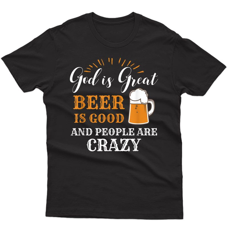 God Is Great Beer Is Good And People Are Crazy Gift Product T-shirt