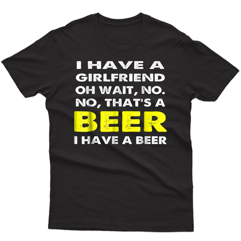 I Have A Girlfriend Oh Wait No That's A Beer T-shirt