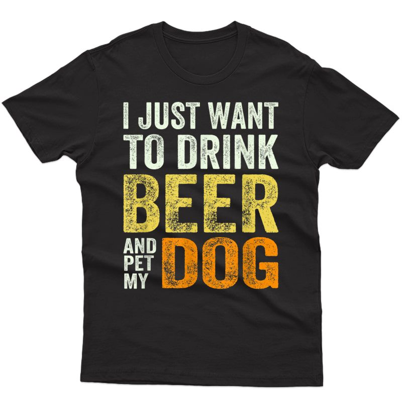 I Just Want To Drink Beer And Pet My Dog And Beer Lover T-shirt