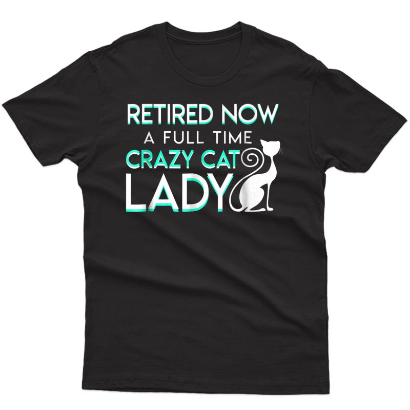 Retired Now A Full Time Crazy Cat Lady Cat Lady Retiret Shirts