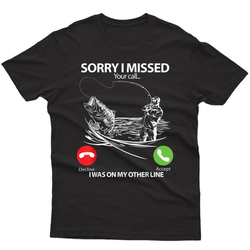 Sorry I Missed Your Call I Was On The Other Line Fishing T-shirt