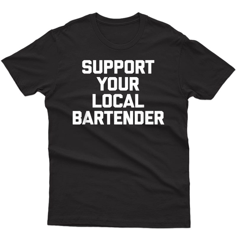 Support Your Local Bartender T-shirt Funny Saying Sarcastic
