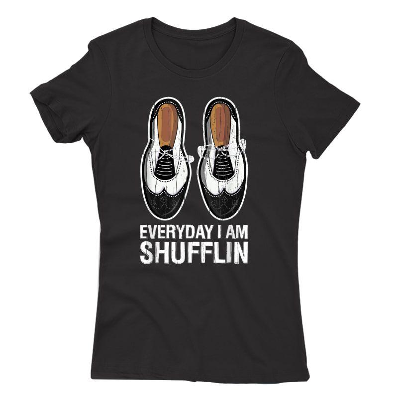 Tap Dance Shoes Everyday I Am Shufflin Dancer Tea Gift T-shirt
