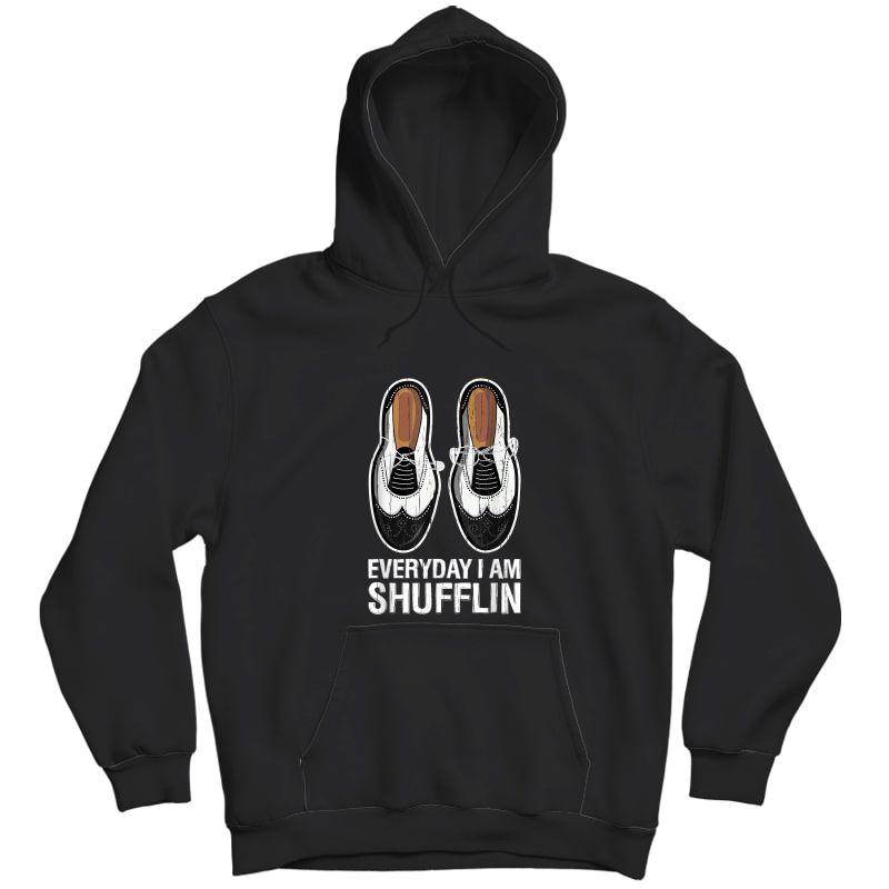 Tap Dance Shoes Everyday I Am Shufflin Dancer Tea Gift T-shirt Unisex Pullover Hoodie