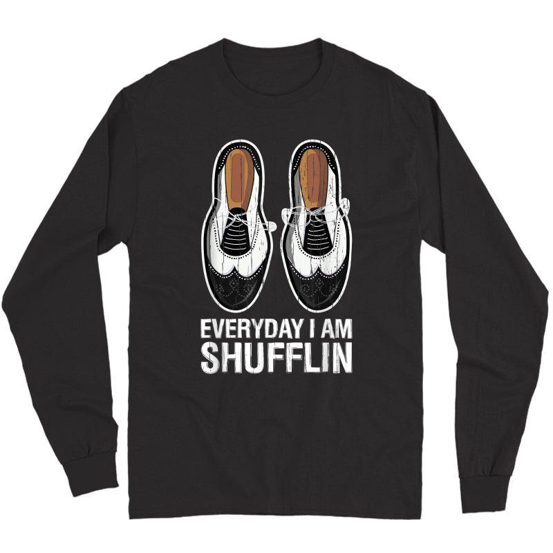Tap Dance Shoes Everyday I Am Shufflin Dancer Tea Gift T-shirt Long Sleeve T-shirt