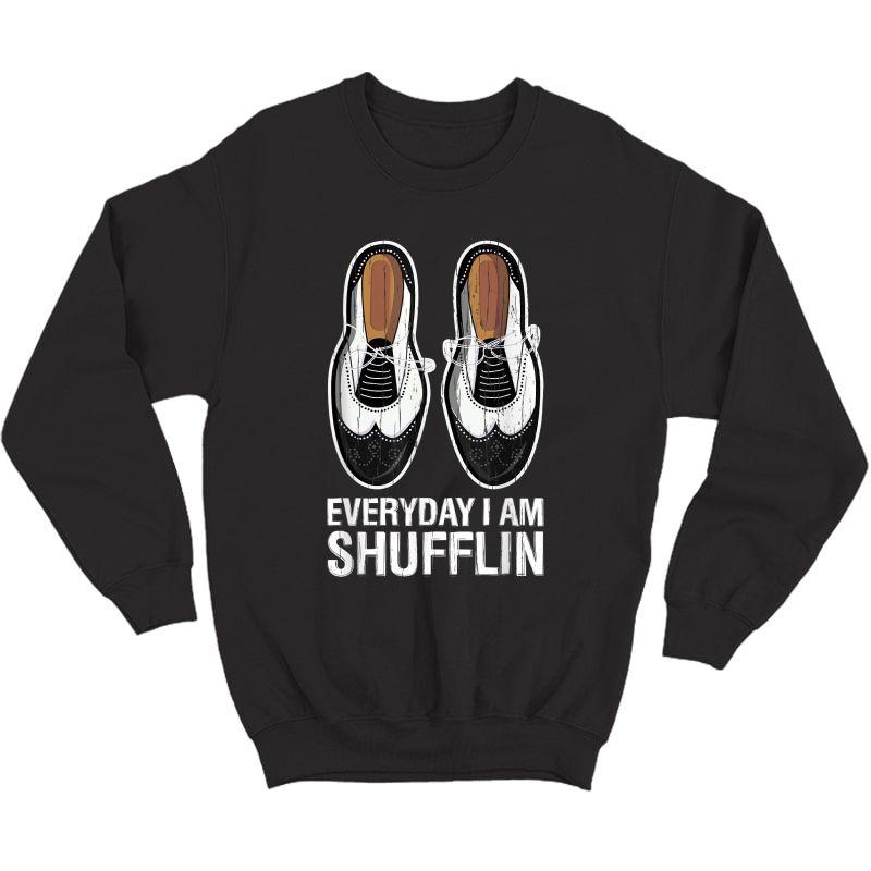 Tap Dance Shoes Everyday I Am Shufflin Dancer Tea Gift T-shirt Crewneck Sweater