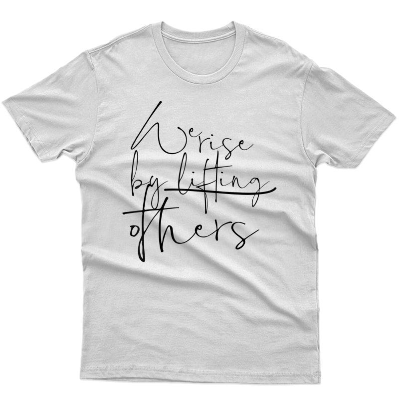 We Rise By Lifting Others - Feminist Tshirt